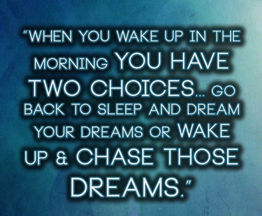 When you wake up in the morning you have two choices... go back to sleep and dream your dreams or wake up & chase those dreams